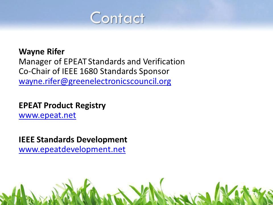 Contact Wayne Rifer Manager of EPEAT Standards and Verification Co-Chair of IEEE 1680 Standards Sponsor wayne.rifer@greenelectronicscouncil.org EPEAT