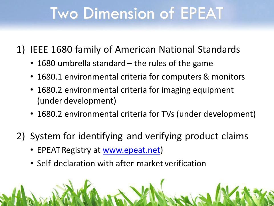 Two Dimension of EPEAT 1)IEEE 1680 family of American National Standards 1680 umbrella standard – the rules of the game 1680.1 environmental criteria