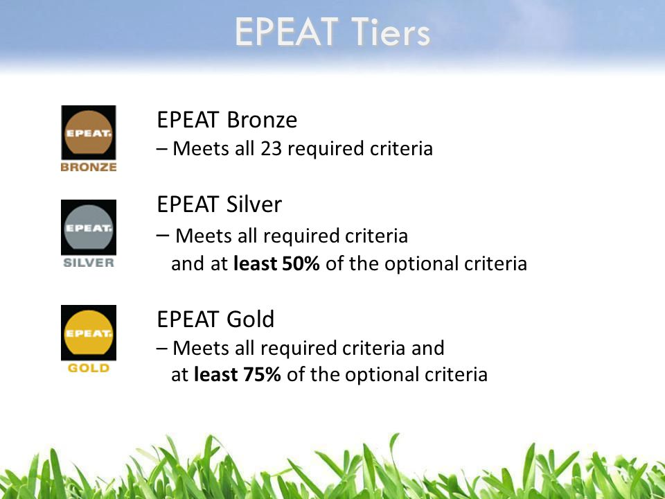 EPEAT Tiers EPEAT Bronze – Meets all 23 required criteria EPEAT Silver – Meets all required criteria and at least 50% of the optional criteria EPEAT G