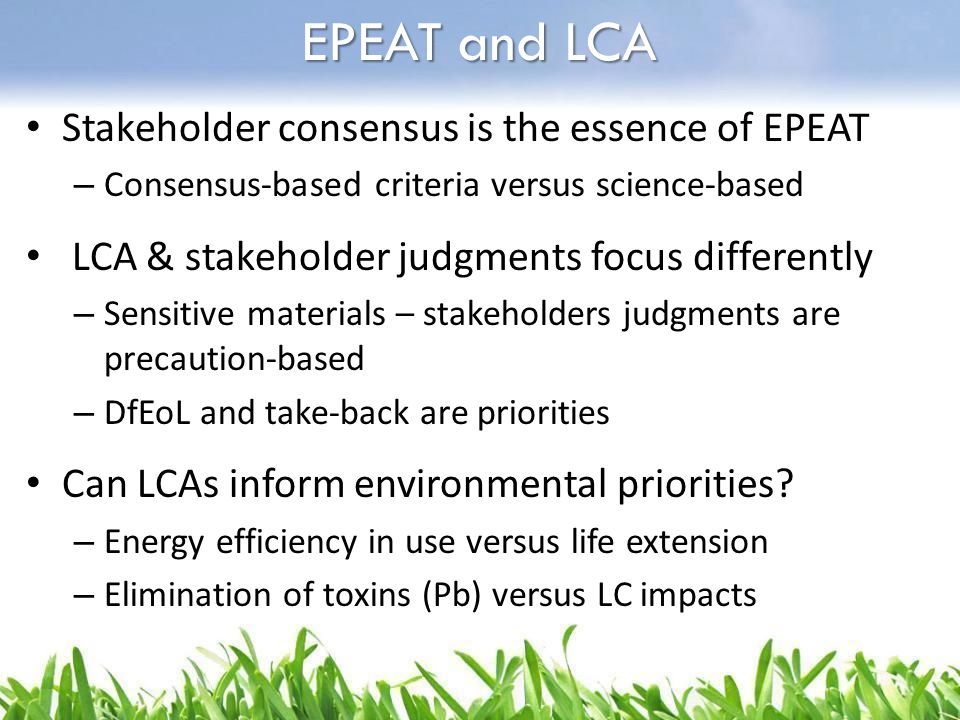 Stakeholder consensus is the essence of EPEAT – Consensus-based criteria versus science-based LCA & stakeholder judgments focus differently – Sensitiv