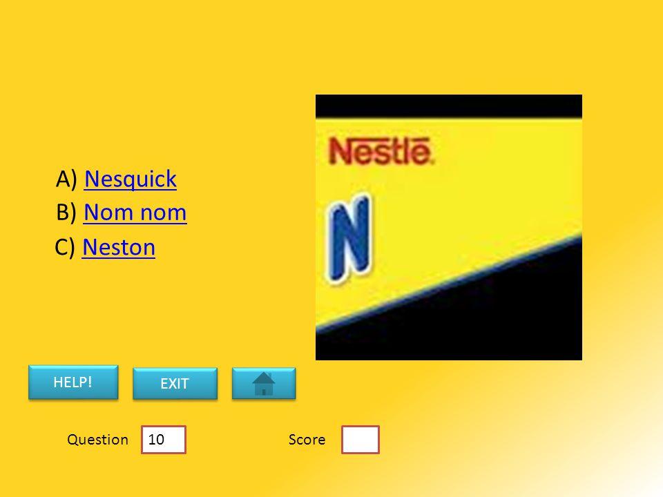 B) Nom nomNom nom C) NestonNeston A) NesquickNesquick HELP! EXIT ScoreQuestion 10