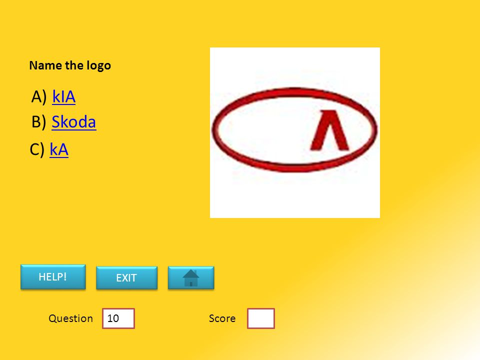 Name the logo A) kIAkIA C) kAkA B) SkodaSkoda HELP! EXIT ScoreQuestion 10