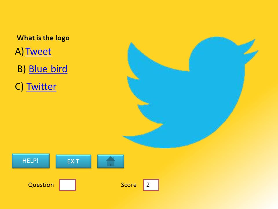 What is the logo A)TweetTweet B) Blue birdBlue bird C) TwitterTwitter HELP! EXIT 5 Score 2 Question