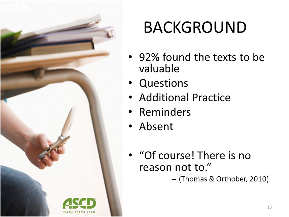 BACKGROUND 39 (61%) acknowledged that they sent texts to their friends about school. How did they use them? To ask or answer questions about assignmen