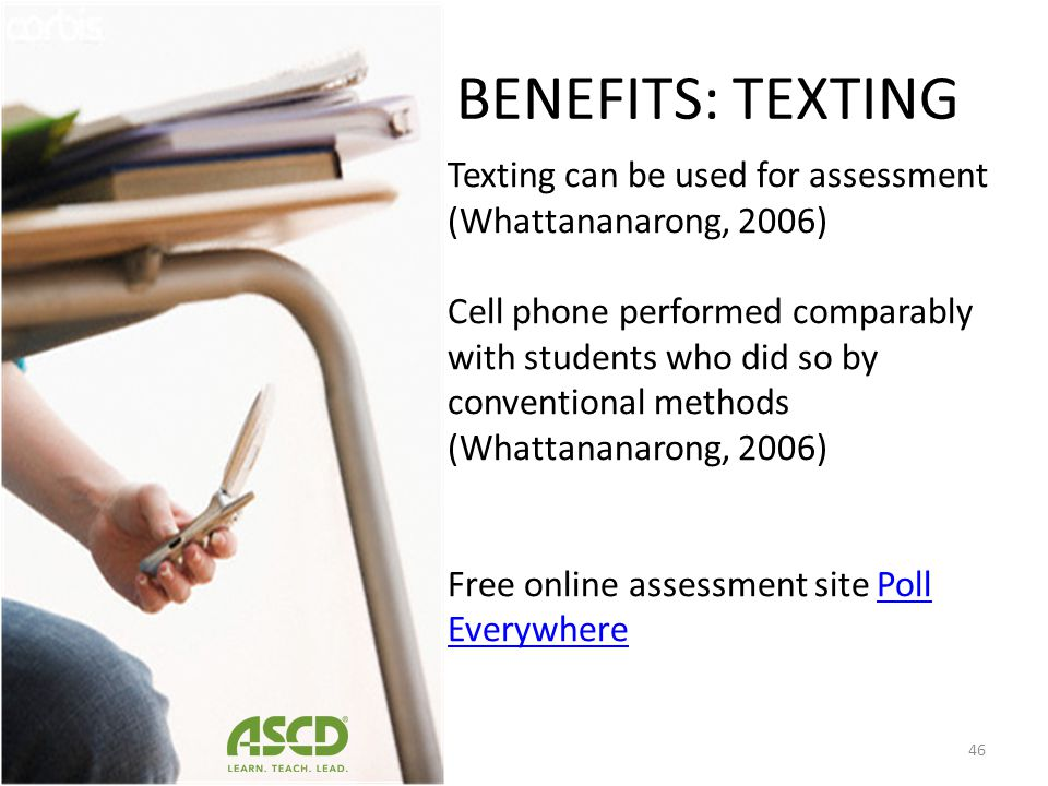 BENEFITS: TEXTING Texting can also be used by teachers and schools to communicate with parents. Research has demonstrated that providing students and