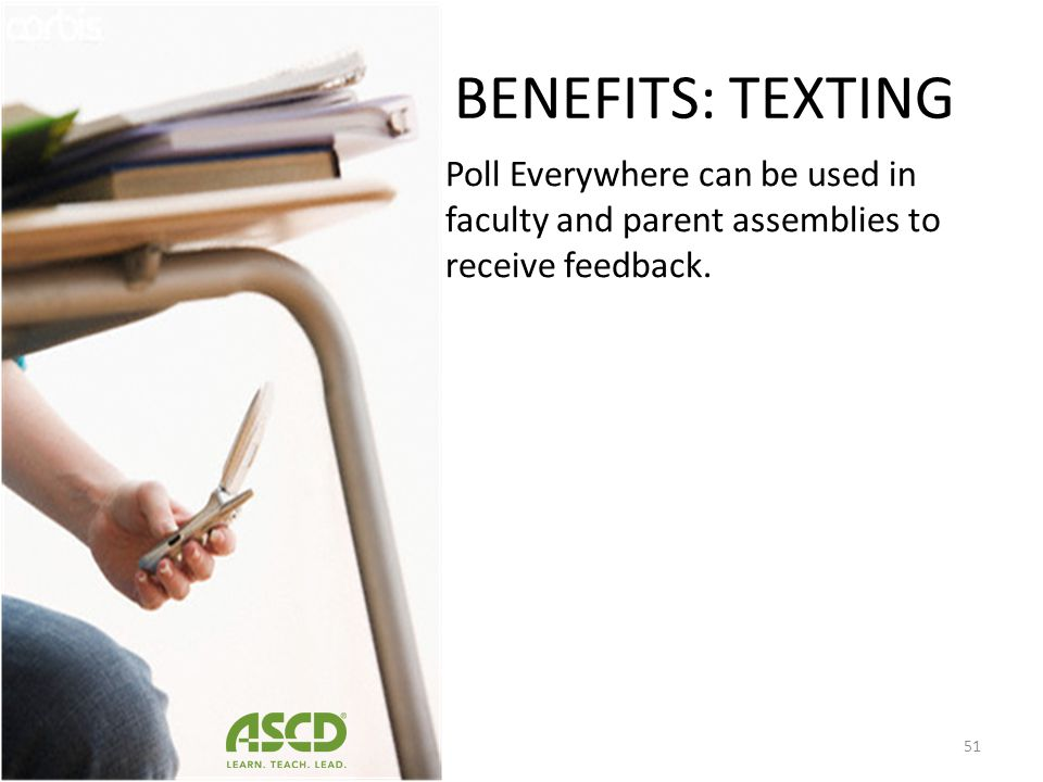 BENEFITS: TEXTING The teacher then asks students to send another text message explaining their reasons for their choice. The anonymous nature of the t