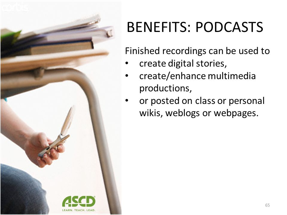 BENEFITS: PODCASTS Students could find community members who lived during the civil rights era and interview them for a social studies project. These