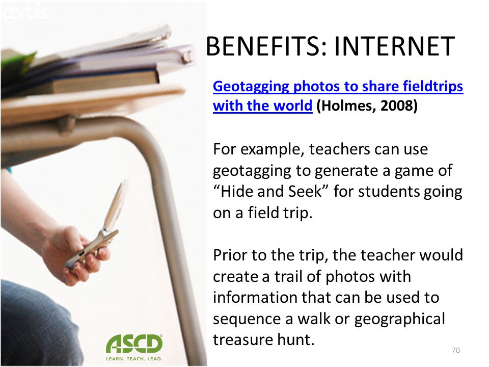 BENEFITS: INTERNET Geotaggingassigning a unique geo- spatial location to a photograph. Most new smart phones have geotagging built in to them and auto