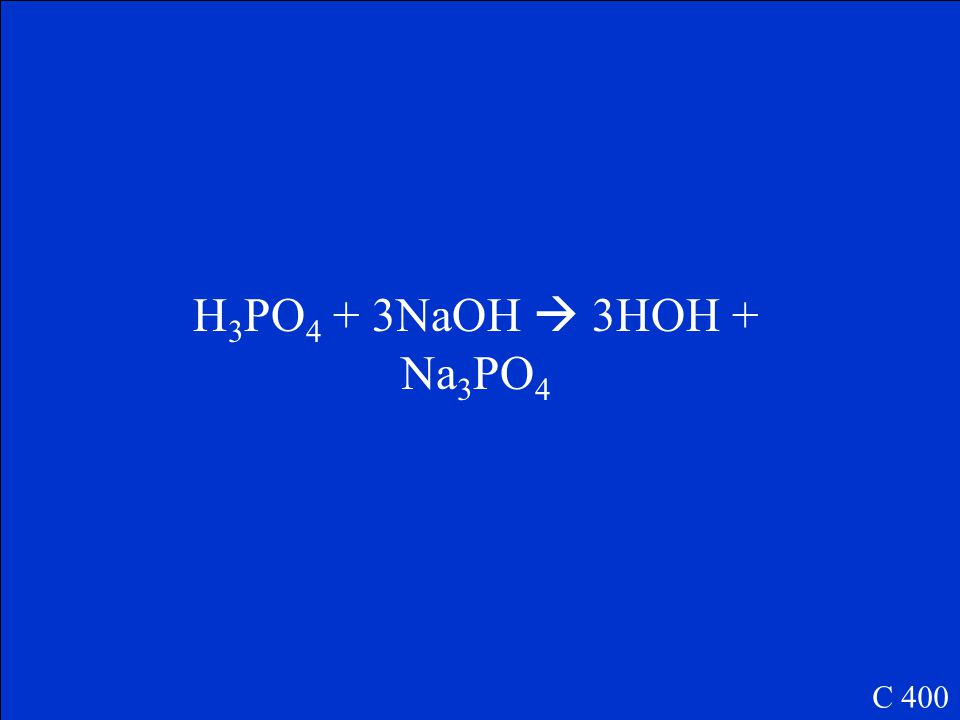The balanced reaction when phosphoric acid reacts with sodium hydroxide. C 400