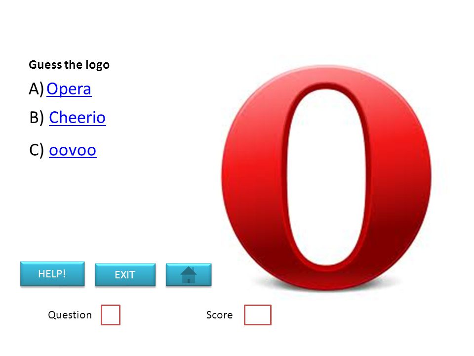 Guess the logo A)OperaOpera B) CheerioCheerio C) oovoooovoo Question Score HELP! EXIT