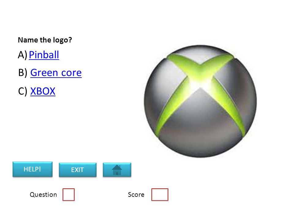 Name the logo A)PinballPinball B) Green coreGreen core C) XBOXXBOX Question Score HELP! EXIT