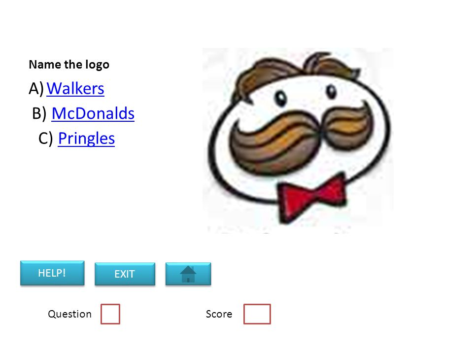 Name the logo A)WalkersWalkers B) McDonaldsMcDonalds C) PringlesPringles Question Score HELP! EXIT