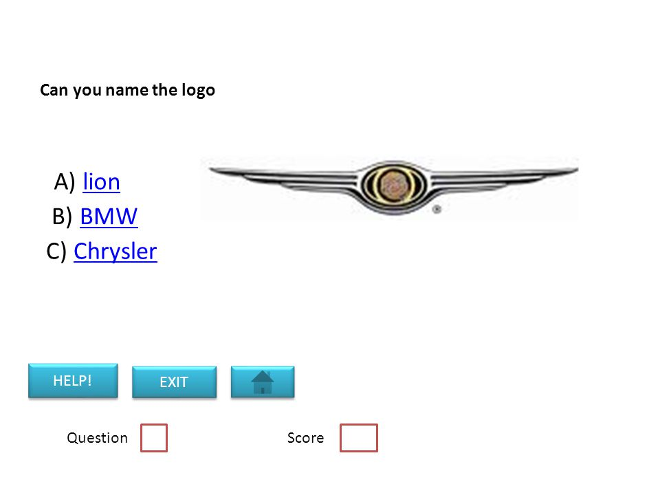 Can you name the logo A) lionlion B) BMWBMW C) ChryslerChrysler Question Score HELP! EXIT