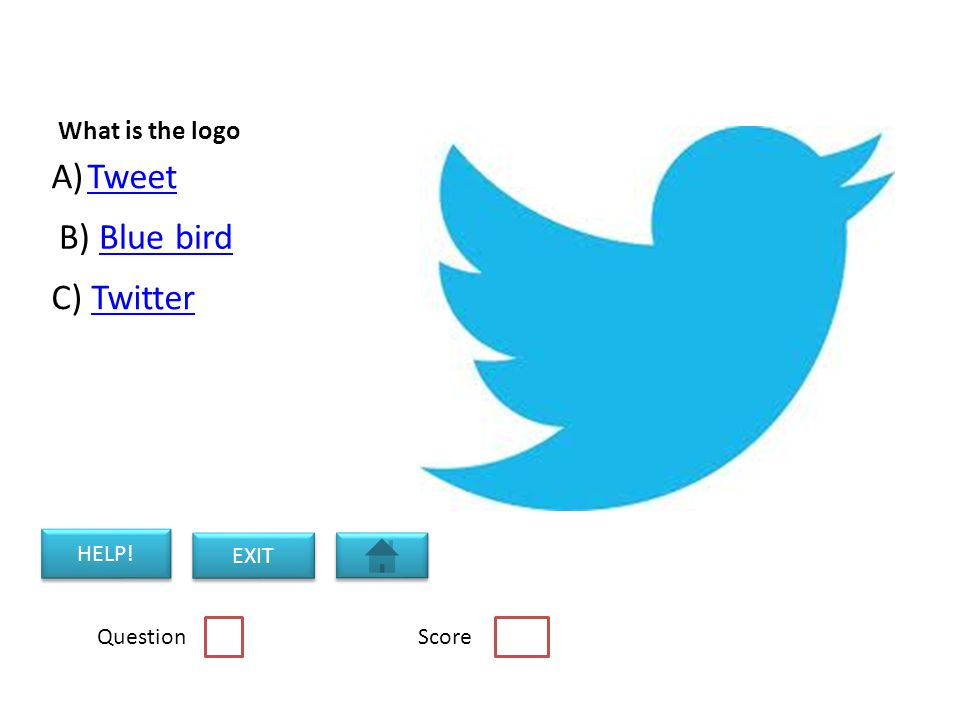 What is the logo A)TweetTweet B) Blue birdBlue bird C) TwitterTwitter HELP! EXIT Question Score