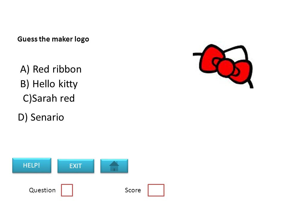 Guess the maker logo B) Hello kitty C)Sarah red A) Red ribbon Question Score HELP! EXIT D) Senario