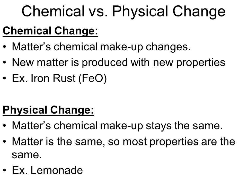 Chemical vs.Physical Change Chemical Change: Matters chemical make-up changes.