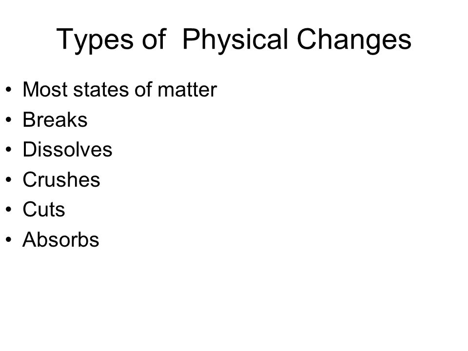 Types of Physical Changes Most states of matter Breaks Dissolves Crushes Cuts Absorbs