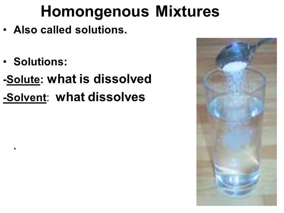 Homongenous Mixtures Also called solutions.