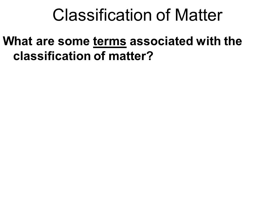 Classification of Matter What are some terms associated with the classification of matter?