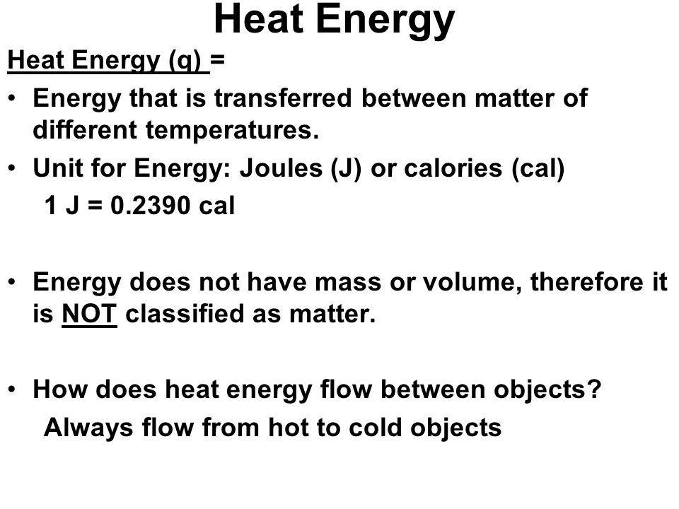 Heat Energy Heat Energy (q) = Energy that is transferred between matter of different temperatures.