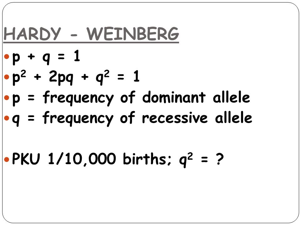 HARDY - WEINBERG p + q = 1 p 2 + 2pq + q 2 = 1 p = frequency of dominant allele q = frequency of recessive allele PKU 1/10,000 births; q 2 = ?