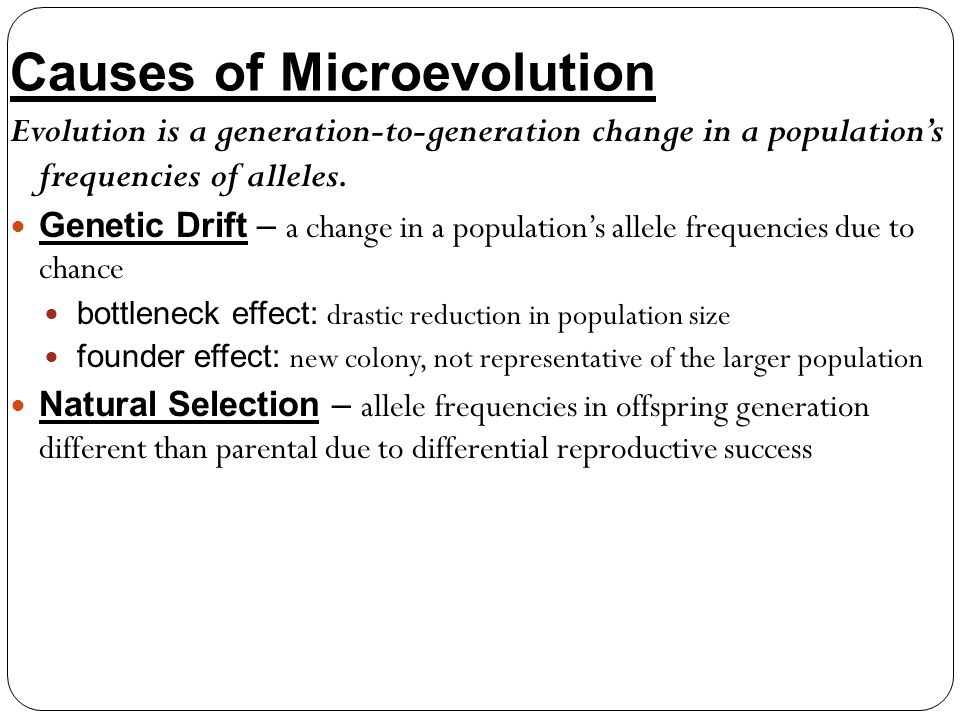 Causes of Microevolution Evolution is a generation-to-generation change in a populations frequencies of alleles. Genetic Drift – a change in a populat