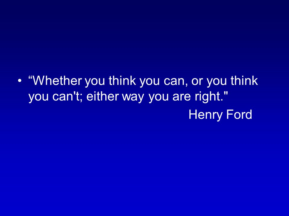 Whether you think you can, or you think you can't; either way you are right.