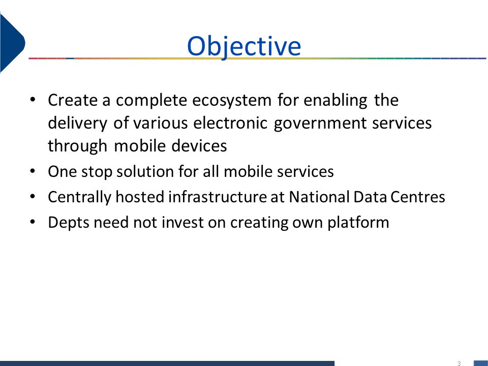 3 Objective Create a complete ecosystem for enabling the delivery of various electronic government services through mobile devices One stop solution for all mobile services Centrally hosted infrastructure at National Data Centres Depts need not invest on creating own platform