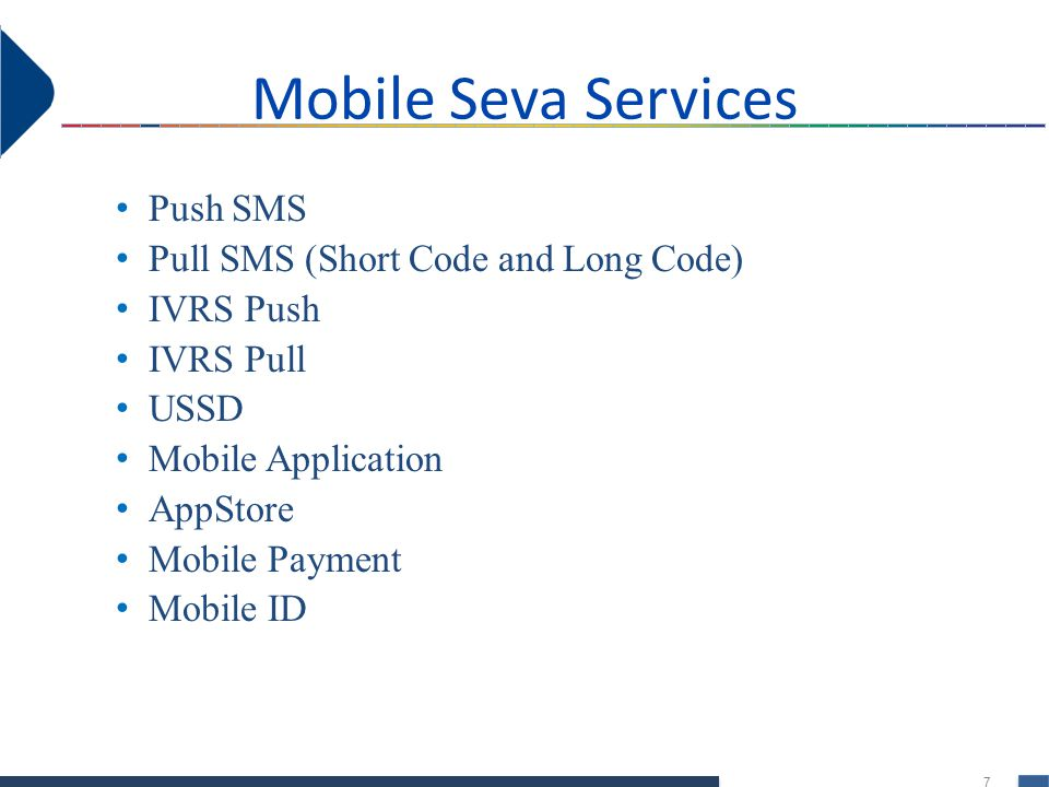 7 Mobile Seva Services Push SMS Pull SMS (Short Code and Long Code) IVRS Push IVRS Pull USSD Mobile Application AppStore Mobile Payment Mobile ID