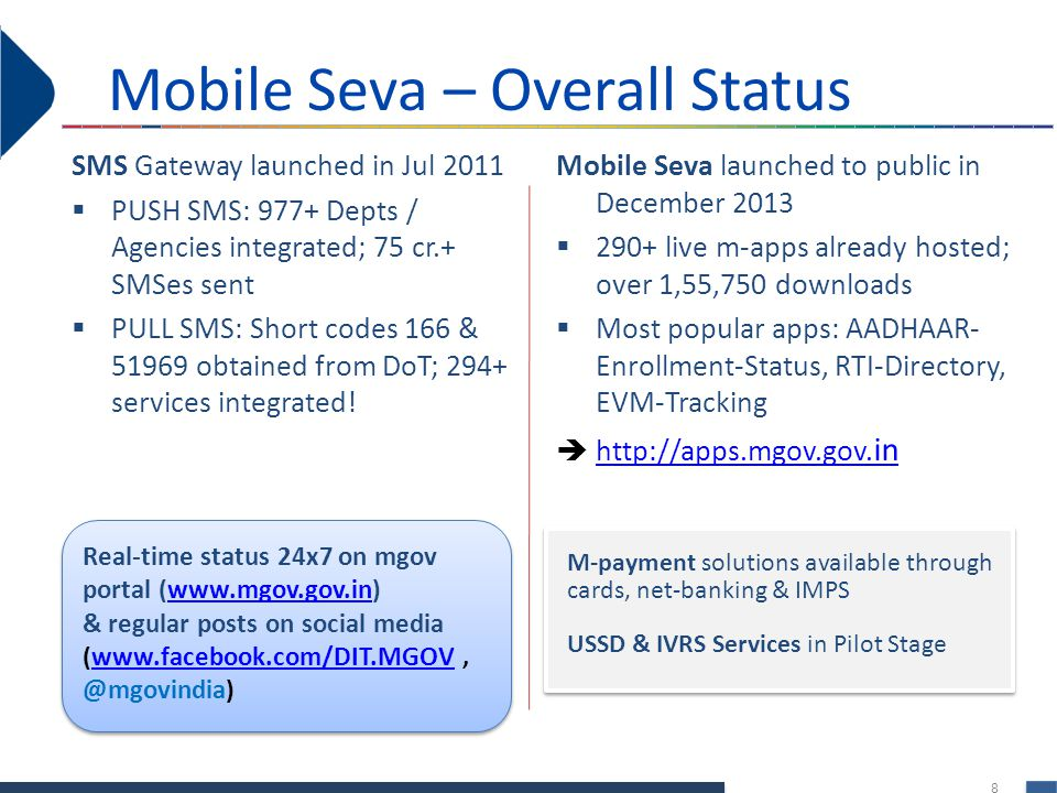 8 Mobile Seva launched to public in December 2013 290+ live m-apps already hosted; over 1,55,750 downloads Most popular apps: AADHAAR- Enrollment-Status, RTI-Directory, EVM-Tracking http://apps.mgov.gov.