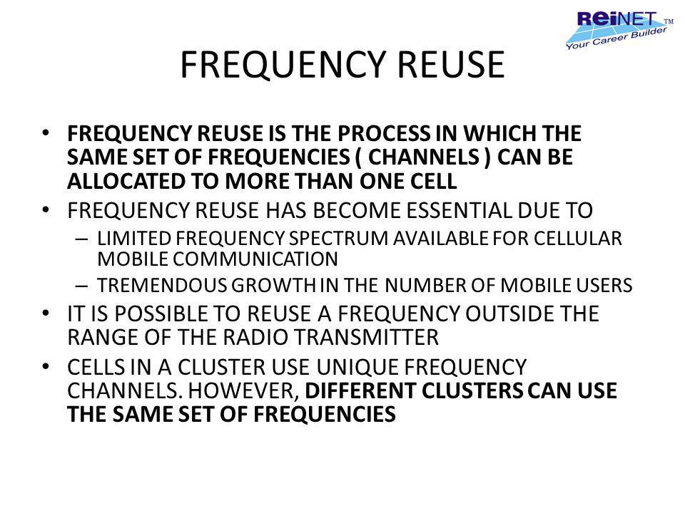FREQUENCY REUSE FREQUENCY REUSE IS THE PROCESS IN WHICH THE SAME SET OF FREQUENCIES ( CHANNELS ) CAN BE ALLOCATED TO MORE THAN ONE CELL FREQUENCY REUS