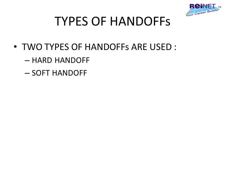TYPES OF HANDOFFs TWO TYPES OF HANDOFFs ARE USED : – HARD HANDOFF – SOFT HANDOFF