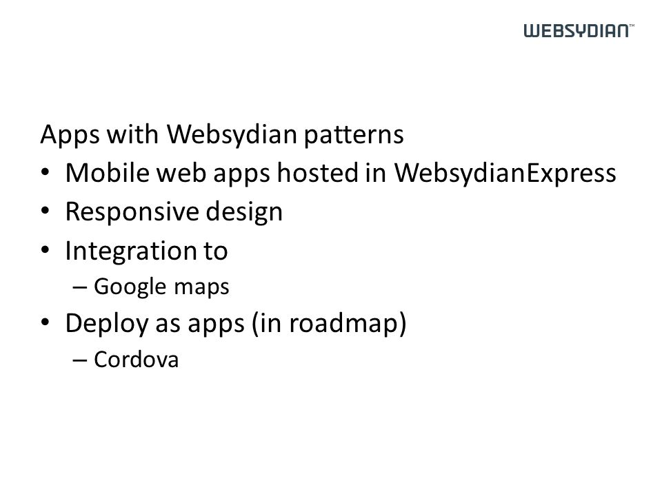 Apps with Websydian patterns Mobile web apps hosted in WebsydianExpress Responsive design Integration to – Google maps Deploy as apps (in roadmap) – Cordova