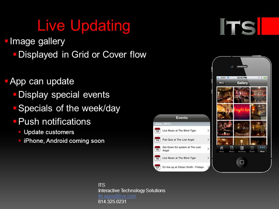 Live Updating Image gallery Displayed in Grid or Cover flow App can update Display special events Specials of the week/day Push notifications Update customers iPhone, Android coming soon ITS Interactive Technology Solutions