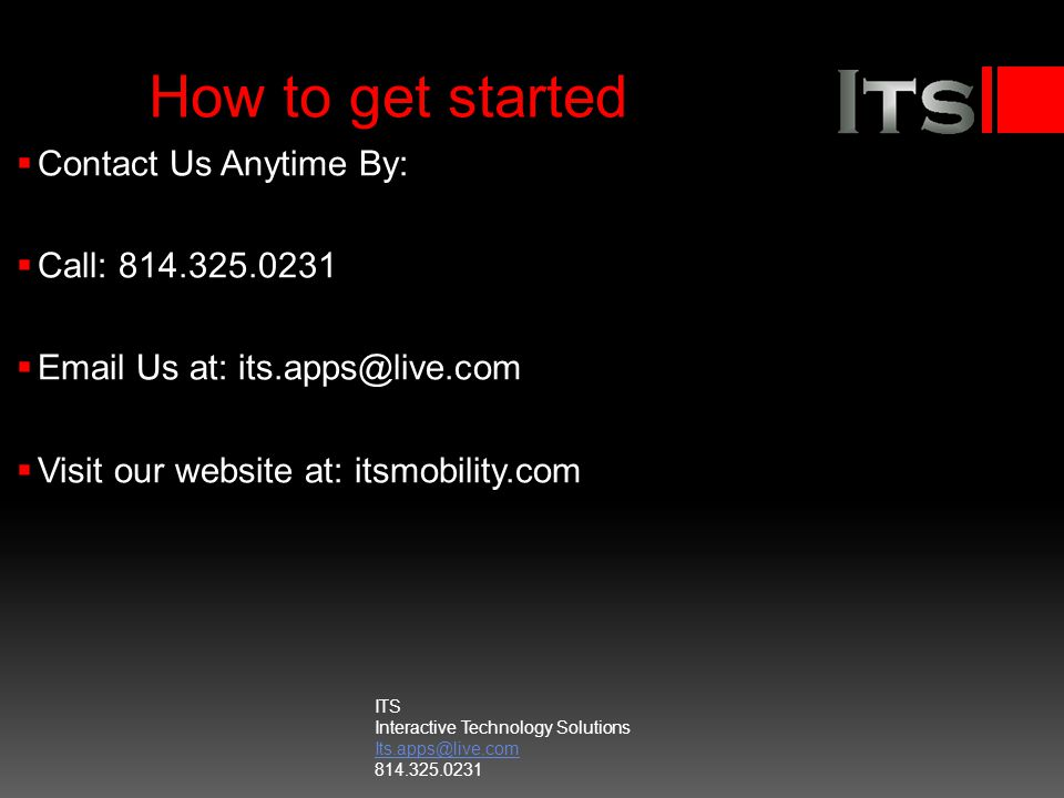 How to get started Contact Us Anytime By: Call: 814.325.0231 Email Us at: its.apps@live.com Visit our website at: itsmobility.com ITS Interactive Tech