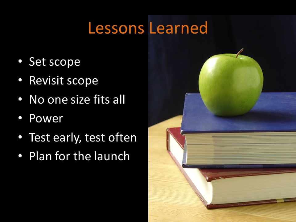 Lessons Learned Set scope Revisit scope No one size fits all Power Test early, test often Plan for the launch