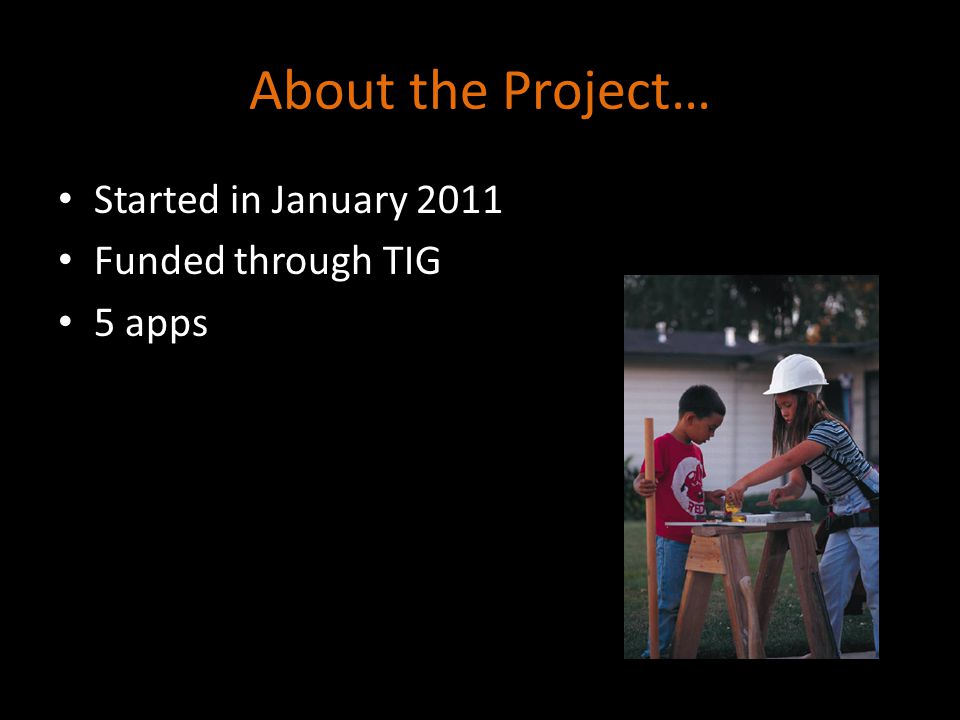 About the Project… Started in January 2011 Funded through TIG 5 apps