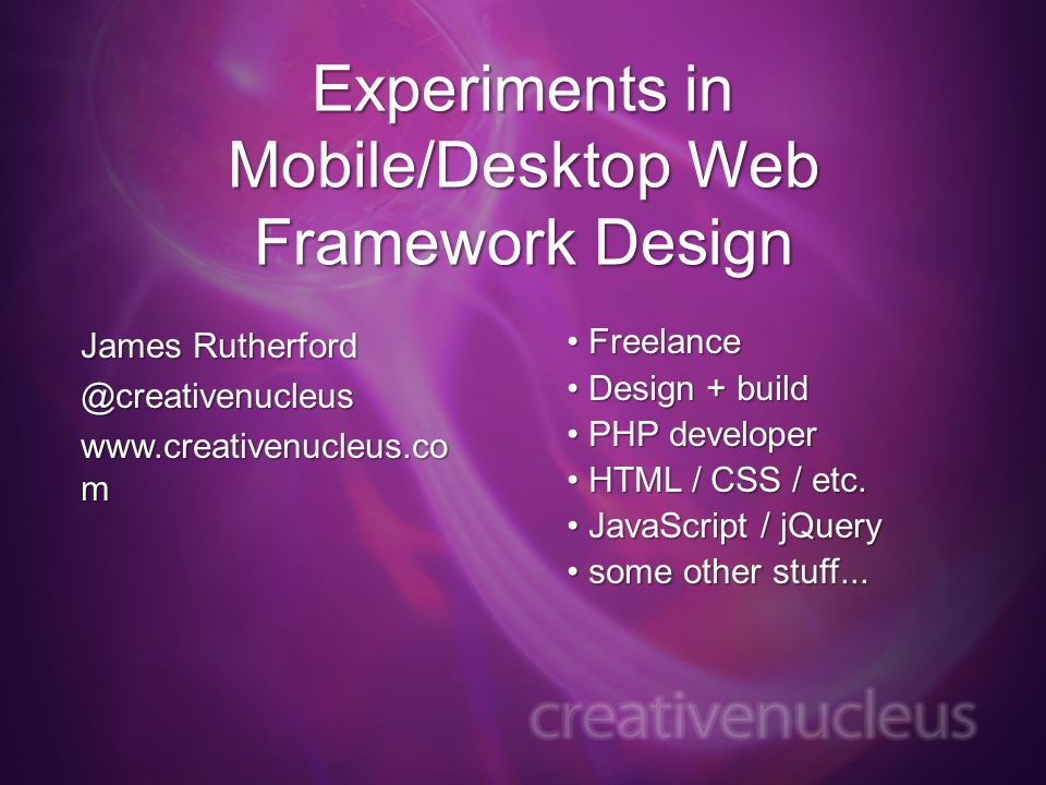 Experiments in Mobile/Desktop Web Framework Design James   m Freelance Freelance Design + build Design + build PHP developer PHP developer HTML / CSS / etc.