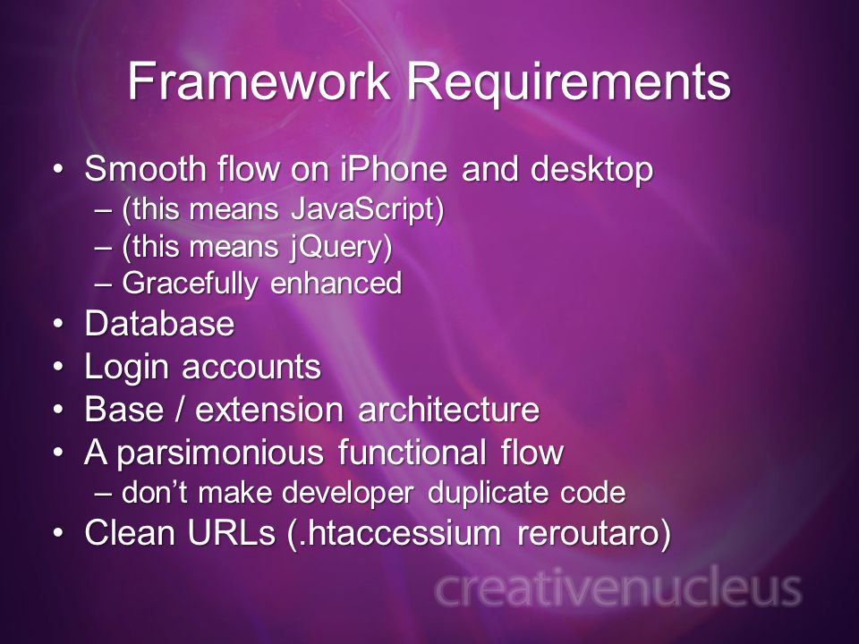 Framework Requirements Smooth flow on iPhone and desktopSmooth flow on iPhone and desktop –(this means JavaScript) –(this means jQuery) –Gracefully enhanced DatabaseDatabase Login accountsLogin accounts Base / extension architectureBase / extension architecture A parsimonious functional flowA parsimonious functional flow –dont make developer duplicate code Clean URLs (.htaccessium reroutaro)Clean URLs (.htaccessium reroutaro)