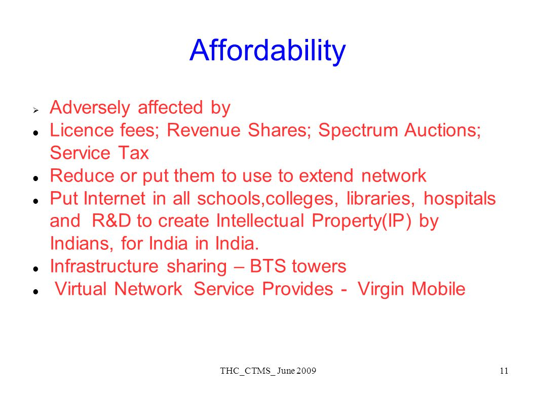 THC_CTMS_ June 200911 Affordability Adversely affected by Licence fees; Revenue Shares; Spectrum Auctions; Service Tax Reduce or put them to use to extend network Put Internet in all schools,colleges, libraries, hospitals and R&D to create Intellectual Property(IP) by Indians, for India in India.