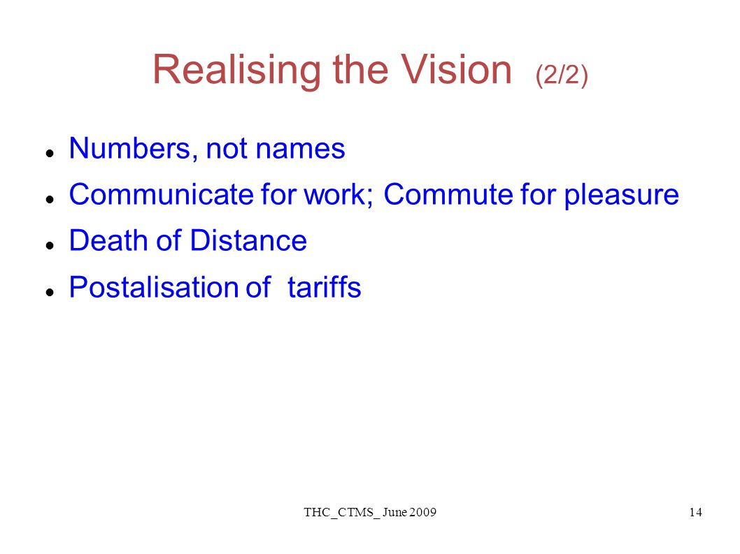 THC_CTMS_ June 200914 Realising the Vision (2/2) Numbers, not names Communicate for work; Commute for pleasure Death of Distance Postalisation of tariffs