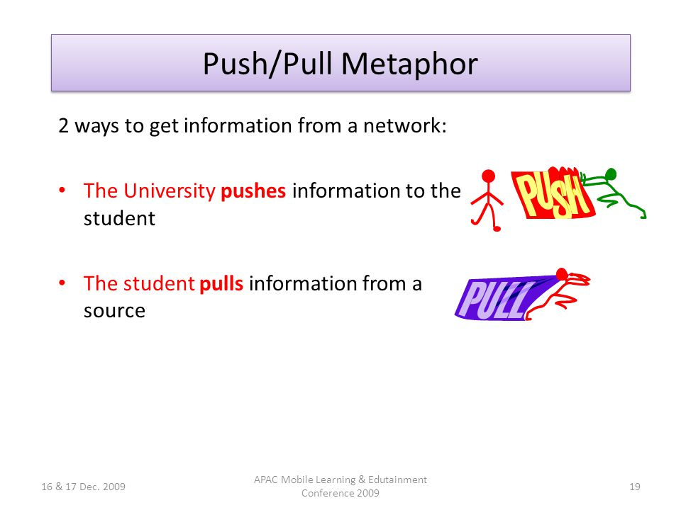 Push/Pull Metaphor 2 ways to get information from a network: The University pushes information to the student The student pulls information from a source 16 & 17 Dec.