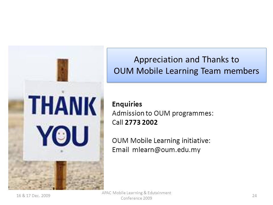 Appreciation and Thanks to OUM Mobile Learning Team members Enquiries Admission to OUM programmes: Call 2773 2002 OUM Mobile Learning initiative: Email mlearn@oum.edu.my 16 & 17 Dec.