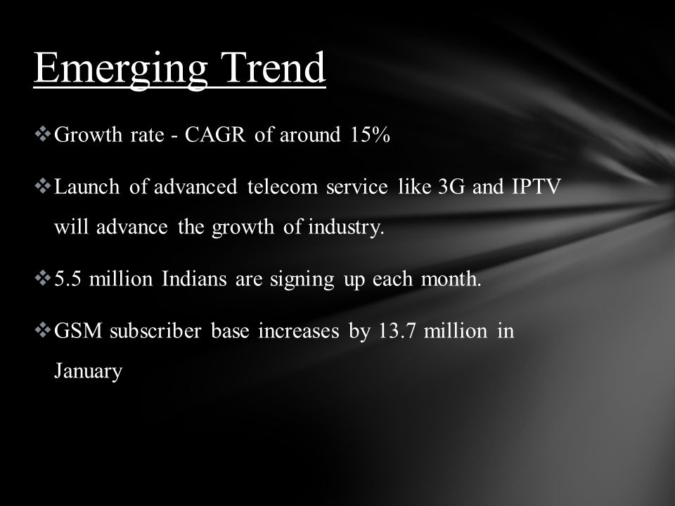 Growth rate - CAGR of around 15% Launch of advanced telecom service like 3G and IPTV will advance the growth of industry. 5.5 million Indians are sign