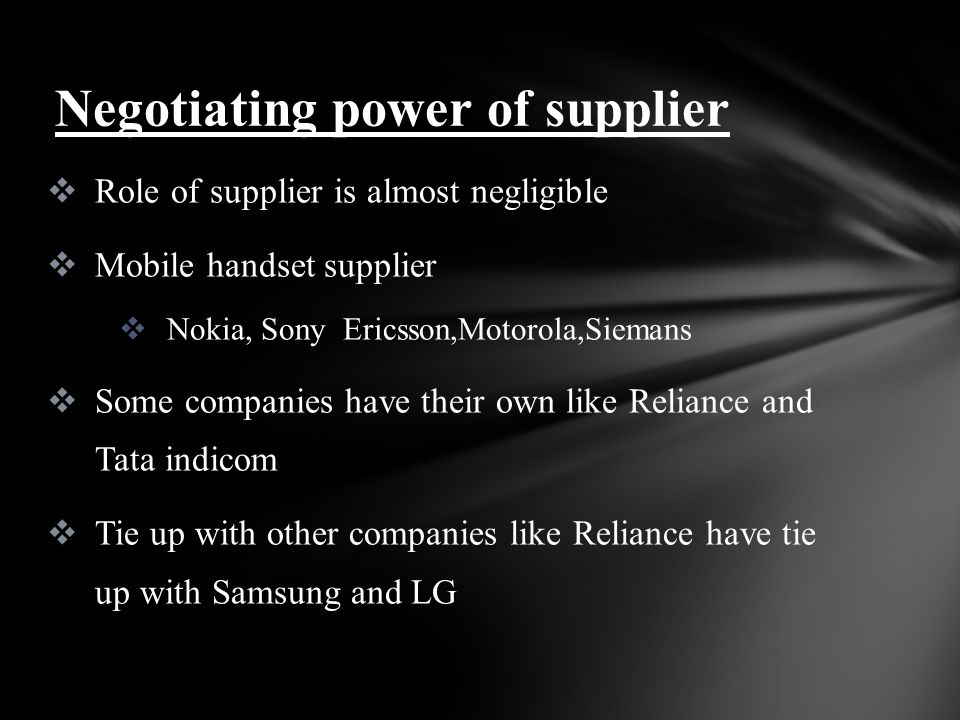 Role of supplier is almost negligible Mobile handset supplier Nokia, Sony Ericsson,Motorola,Siemans Some companies have their own like Reliance and Tata indicom Tie up with other companies like Reliance have tie up with Samsung and LG Negotiating power of supplier