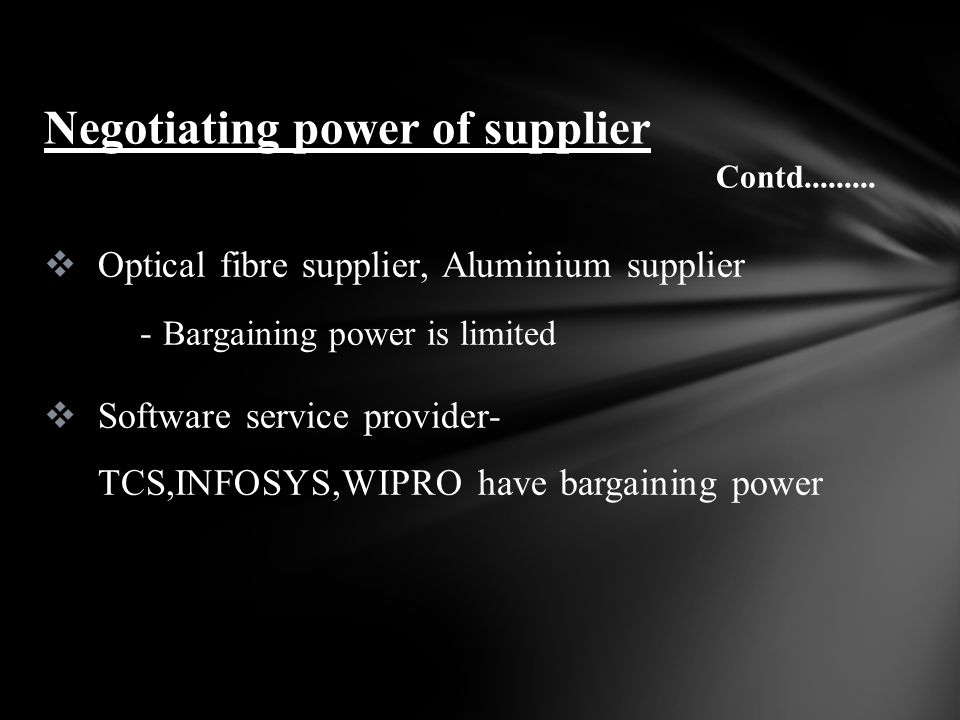 Optical fibre supplier, Aluminium supplier - Bargaining power is limited Software service provider- TCS,INFOSYS,WIPRO have bargaining power Negotiating power of supplier Contd.........