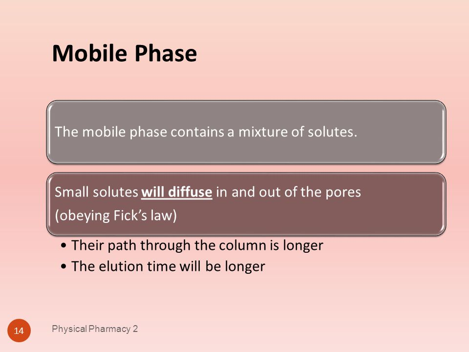 Mobile Phase Physical Pharmacy 2 14 The mobile phase contains a mixture of solutes. Small solutes will diffuse in and out of the pores (obeying Ficks