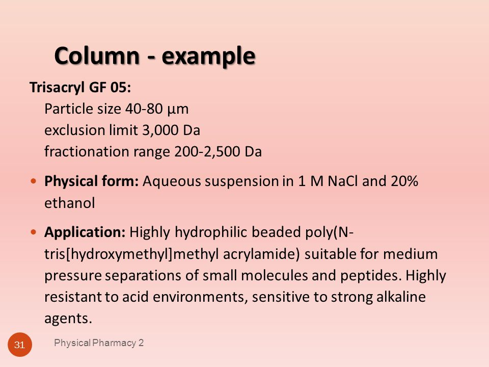 Column - example Physical Pharmacy 2 31 Trisacryl GF 05: Particle size 40-80 µm exclusion limit 3,000 Da fractionation range 200-2,500 Da Physical for