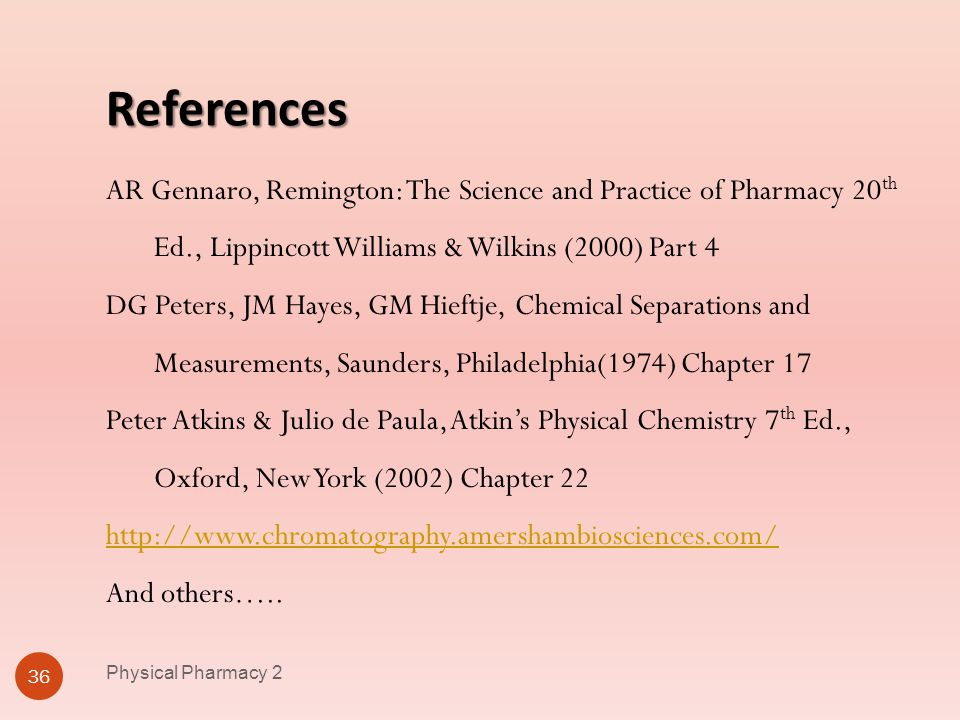 References Physical Pharmacy 2 36 AR Gennaro, Remington: The Science and Practice of Pharmacy 20 th Ed., Lippincott Williams & Wilkins (2000) Part 4 D