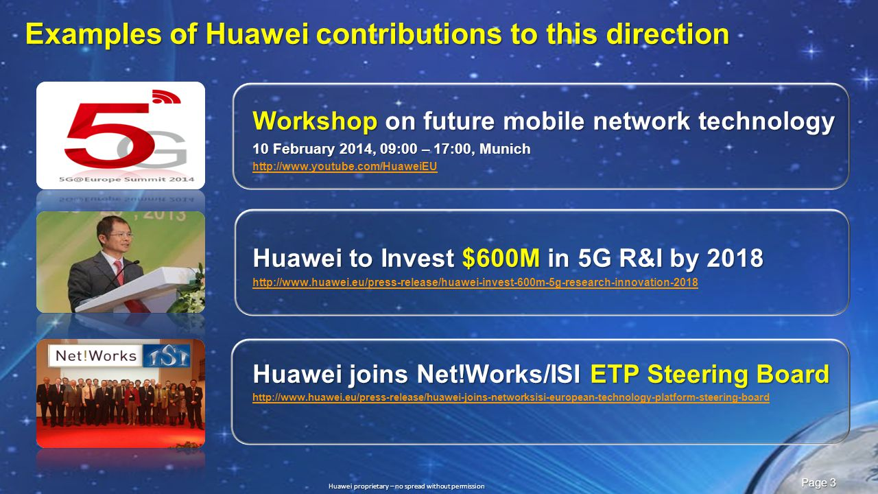 Slide title :40-47pt Slide subtitle :26-30pt Color::white Corporate Font : FrutigerNext LT Medium Font to be used by customers and partners : Arial Huawei proprietary – no spread without permission Page 3 Examples of Huawei contributions to this direction Workshop on future mobile network technology 10 February 2014, 09:00 – 17:00, Munich http://www.youtube.com/HuaweiEU Huawei to Invest $600M in 5G R&I by 2018 http://www.huawei.eu/press-release/huawei-invest-600m-5g-research-innovation-2018 Huawei joins Net!Works/ISI ETP Steering Board http://www.huawei.eu/press-release/huawei-joins-networksisi-european-technology-platform-steering-board
